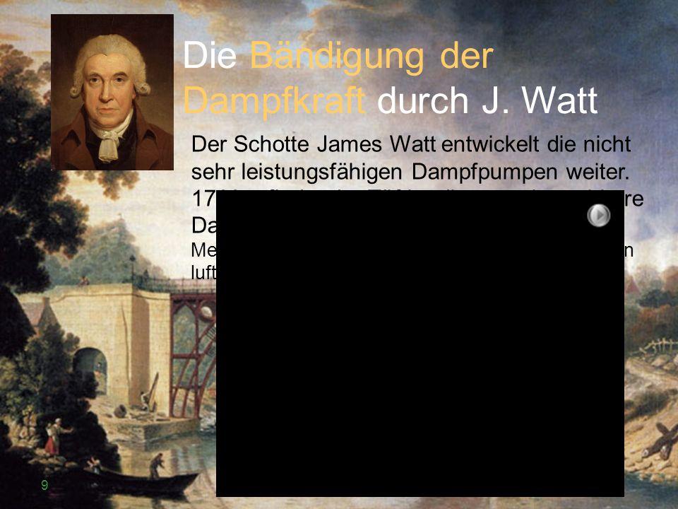 Die Bändigung der Dampfkraft durch J. Watt Der Schotte James Watt entwickelt die nicht sehr leistungsfähigen Dampfpumpen weiter. 1769 erfindet der Tüf