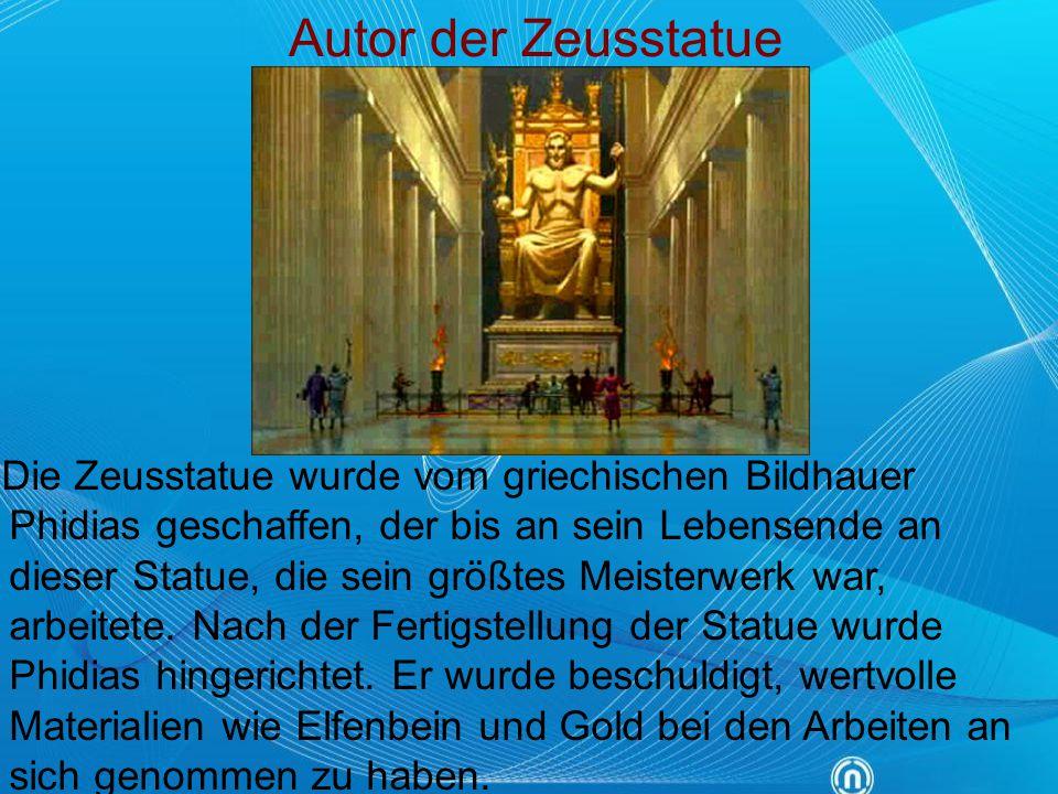 Autor der Zeusstatue Die Zeusstatue wurde vom griechischen Bildhauer Phidias geschaffen, der bis an sein Lebensende an dieser Statue, die sein größtes