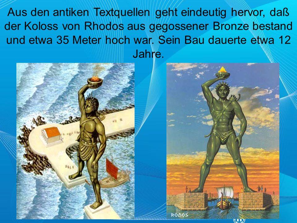 Aus den antiken Textquellen geht eindeutig hervor, daß der Koloss von Rhodos aus gegossener Bronze bestand und etwa 35 Meter hoch war. Sein Bau dauert