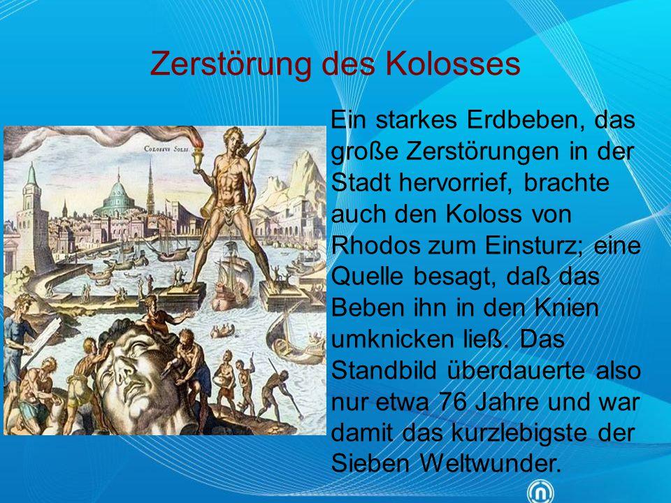 Zerstörung des Kolosses Ein starkes Erdbeben, das große Zerstörungen in der Stadt hervorrief, brachte auch den Koloss von Rhodos zum Einsturz; eine Qu