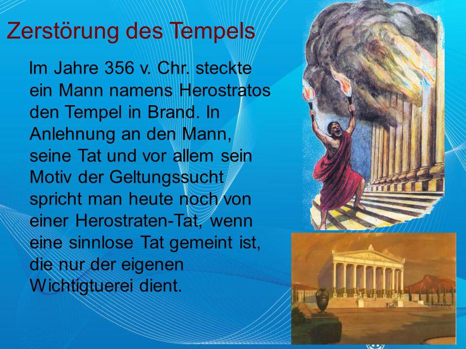 Zerstörung des Tempels Im Jahre 356 v. Chr. steckte ein Mann namens Herostratos den Tempel in Brand. In Anlehnung an den Mann, seine Tat und vor allem