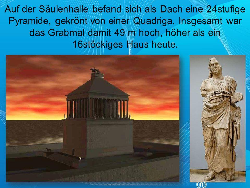 Auf der Säulenhalle befand sich als Dach eine 24stufige Pyramide, gekrönt von einer Quadriga. Insgesamt war das Grabmal damit 49 m hoch, höher als ein