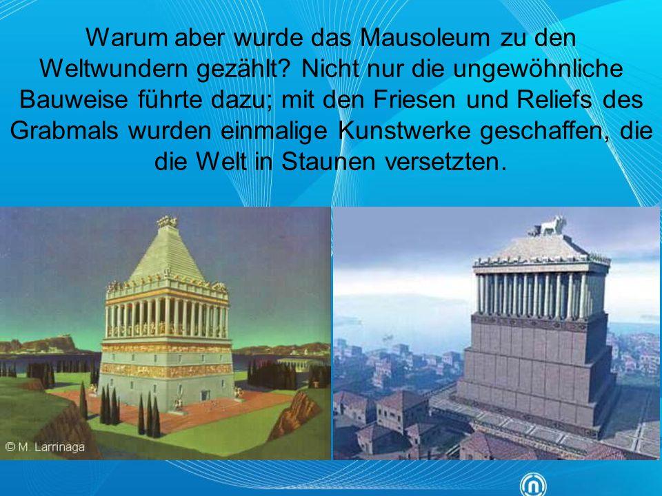 Warum aber wurde das Mausoleum zu den Weltwundern gezählt? Nicht nur die ungewöhnliche Bauweise führte dazu; mit den Friesen und Reliefs des Grabmals