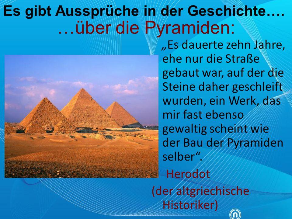 """…über die Pyramiden: """"Es dauerte zehn Jahre, ehe nur die Straße gebaut war, auf der die Steine daher geschleift wurden, ein Werk, das mir fast ebenso"""