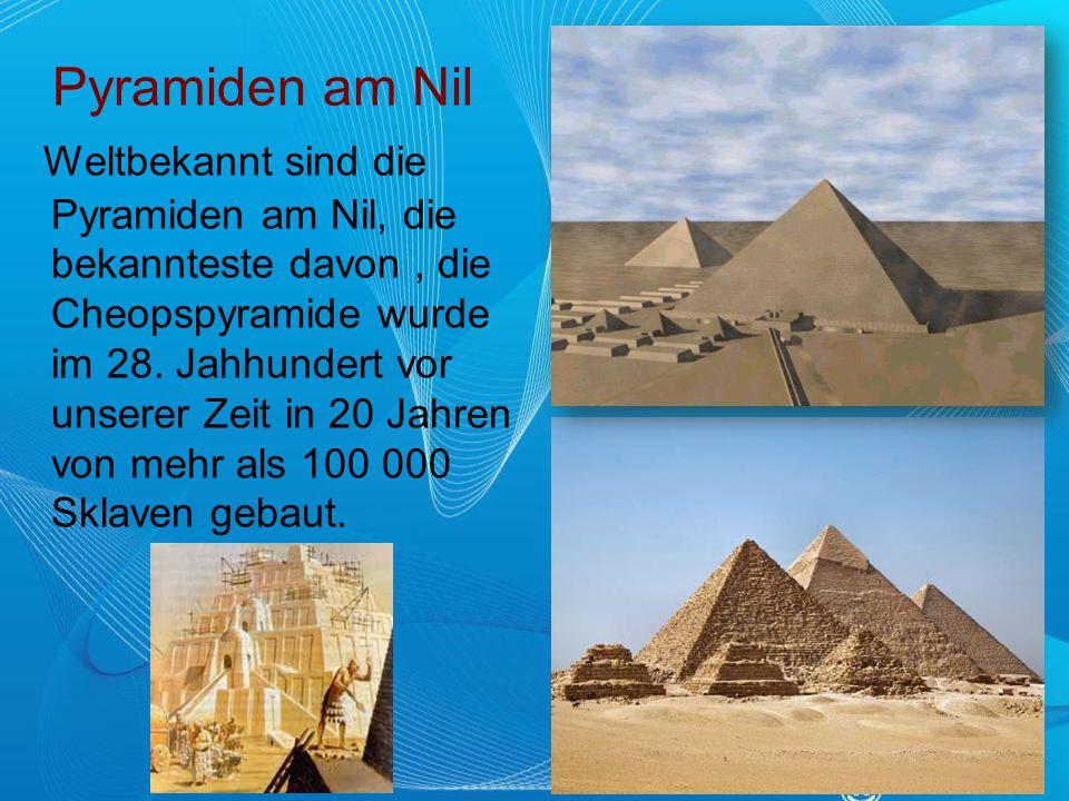 Pyramiden am Nil Weltbekannt sind die Pyramiden am Nil, die bekannteste davon, die Cheopspyramide wurde im 28. Jahhundert vor unserer Zeit in 20 Jahre