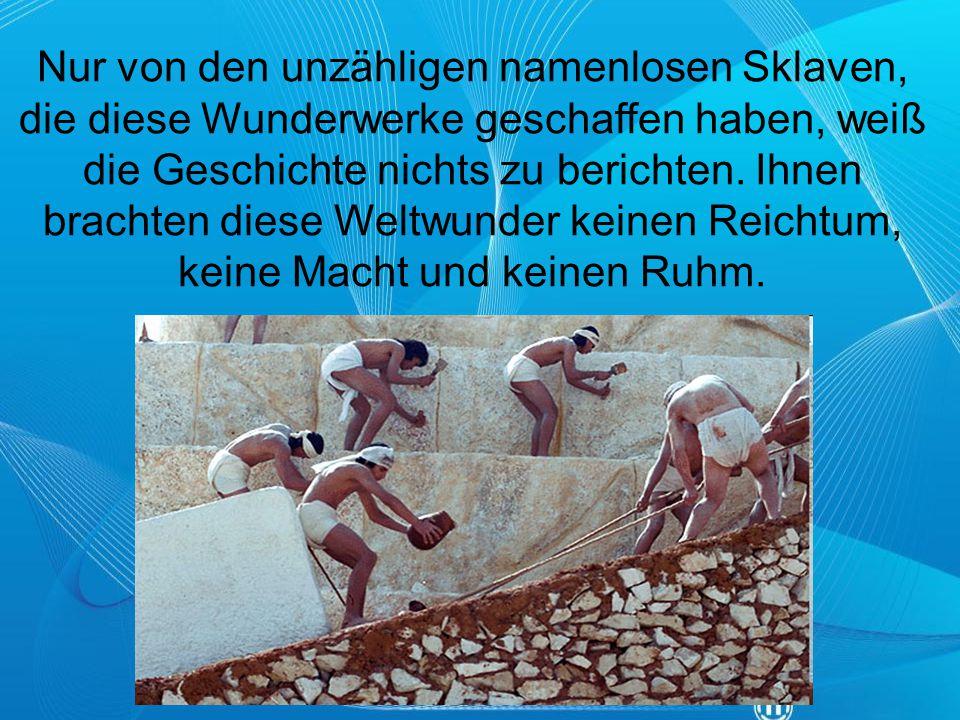 Nur von den unzähligen namenlosen Sklaven, die diese Wunderwerke geschaffen haben, weiß die Geschichte nichts zu berichten. Ihnen brachten diese Weltw
