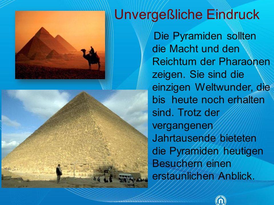 Die Pyramiden sollten die Macht und den Reichtum der Pharaonen zeigen. Sie sind die einzigen Weltwunder, die bis heute noch erhalten sind. Trotz der v