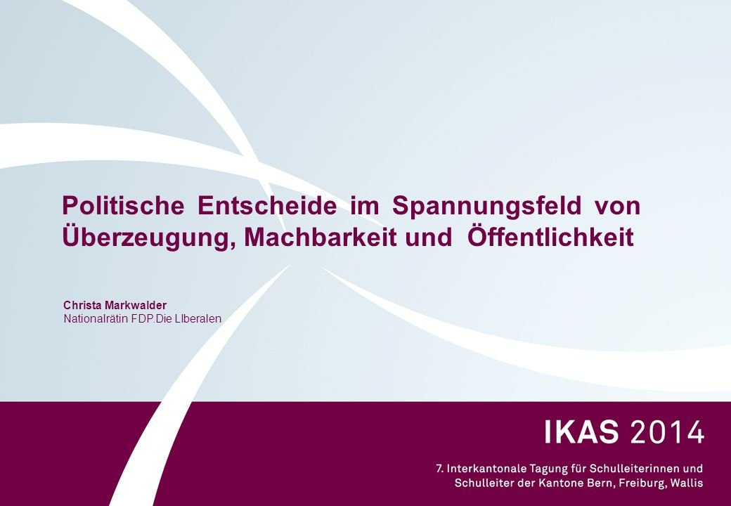 Politische Entscheide im Spannungsfeld von Überzeugung, Machbarkeit und Öffentlichkeit Christa Markwalder Nationalrätin FDP.Die LIberalen