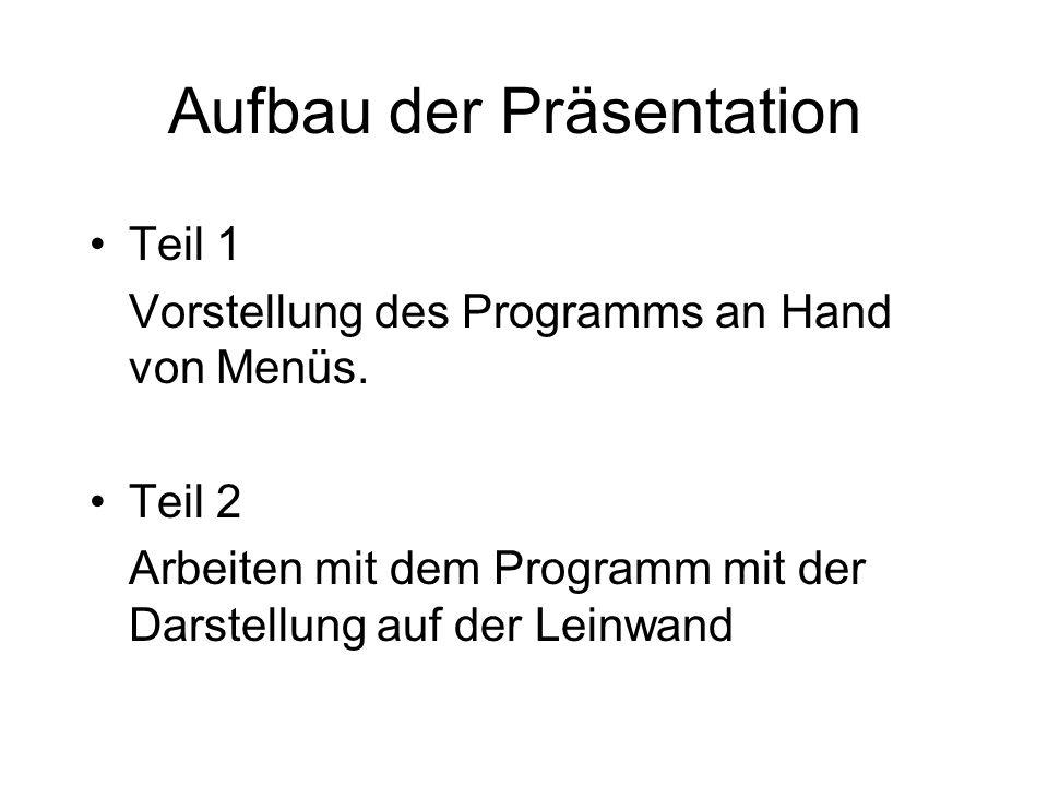 Aufbau der Präsentation Teil 1 Vorstellung des Programms an Hand von Menüs. Teil 2 Arbeiten mit dem Programm mit der Darstellung auf der Leinwand