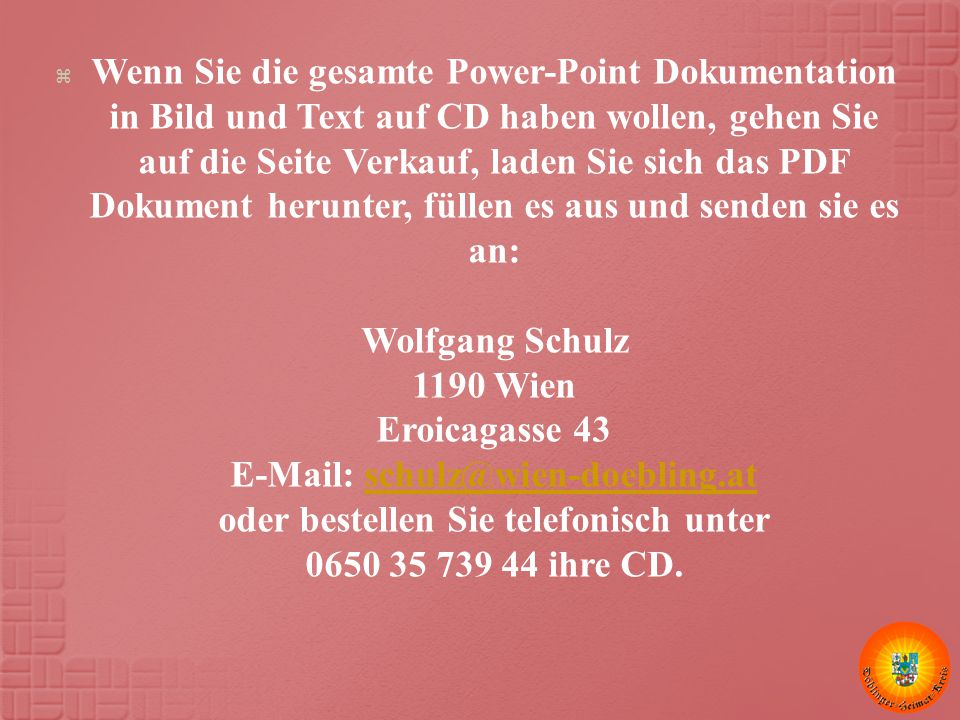  Wenn Sie die gesamte Power-Point Dokumentation in Bild und Text auf CD haben wollen, gehen Sie auf die Seite Verkauf, laden Sie sich das PDF Dokument herunter, füllen es aus und senden sie es an: Wolfgang Schulz 1190 Wien Eroicagasse 43 E-Mail: schulz@wien-doebling.at oder bestellen Sie telefonisch unter 0650 35 739 44 ihre CD.schulz@wien-doebling.at