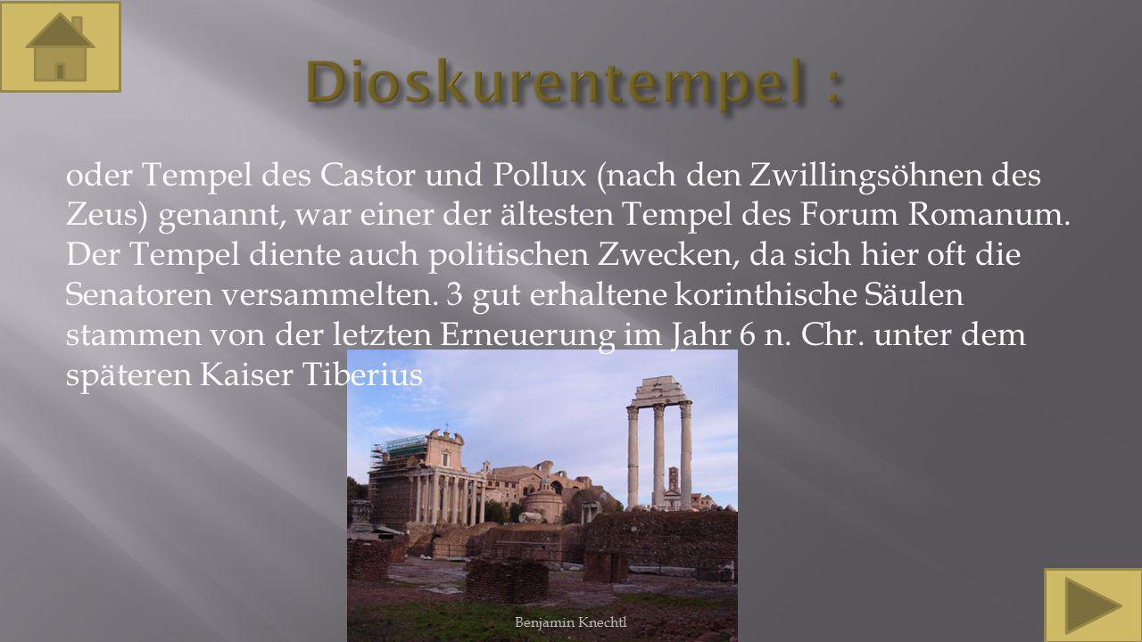 oder Tempel des Castor und Pollux (nach den Zwillingsöhnen des Zeus) genannt, war einer der ältesten Tempel des Forum Romanum. Der Tempel diente auch