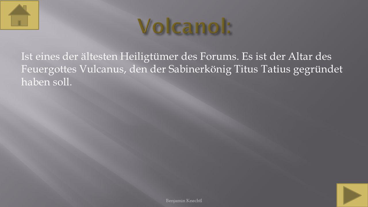 Ist eines der ältesten Heiligtümer des Forums. Es ist der Altar des Feuergottes Vulcanus, den der Sabinerkönig Titus Tatius gegründet haben soll. Benj