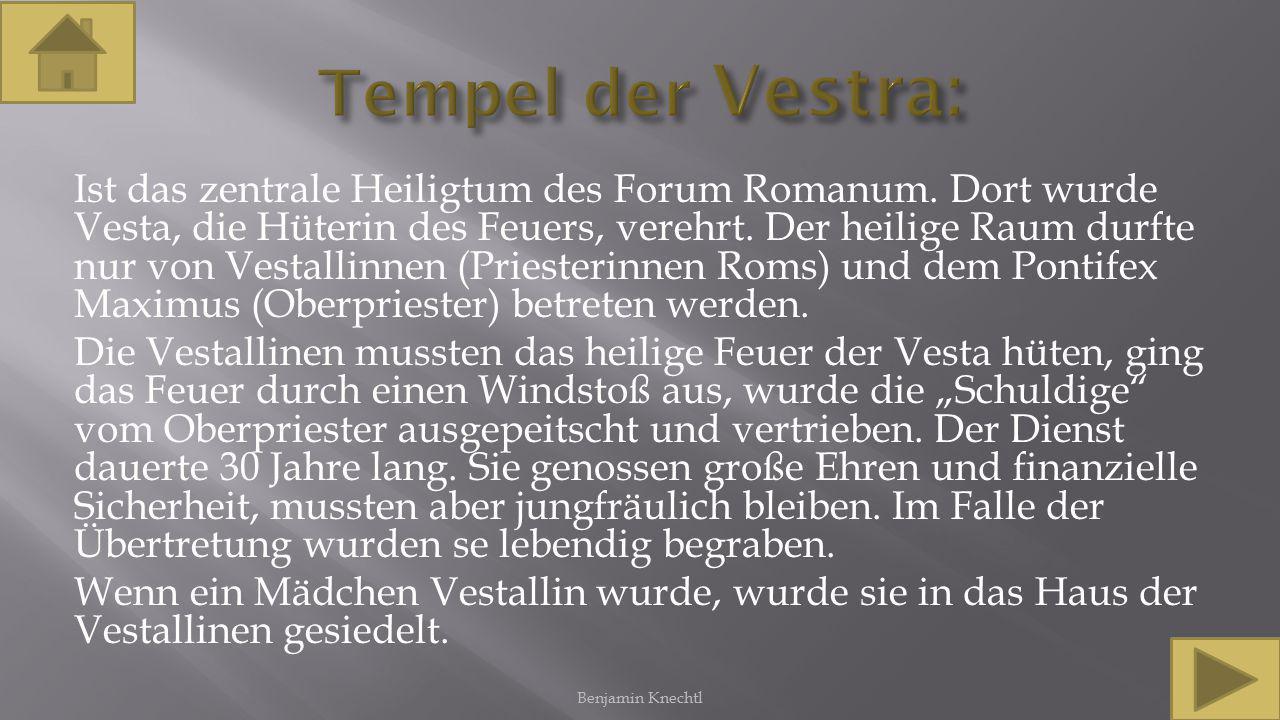 Ist das zentrale Heiligtum des Forum Romanum. Dort wurde Vesta, die Hüterin des Feuers, verehrt. Der heilige Raum durfte nur von Vestallinnen (Prieste