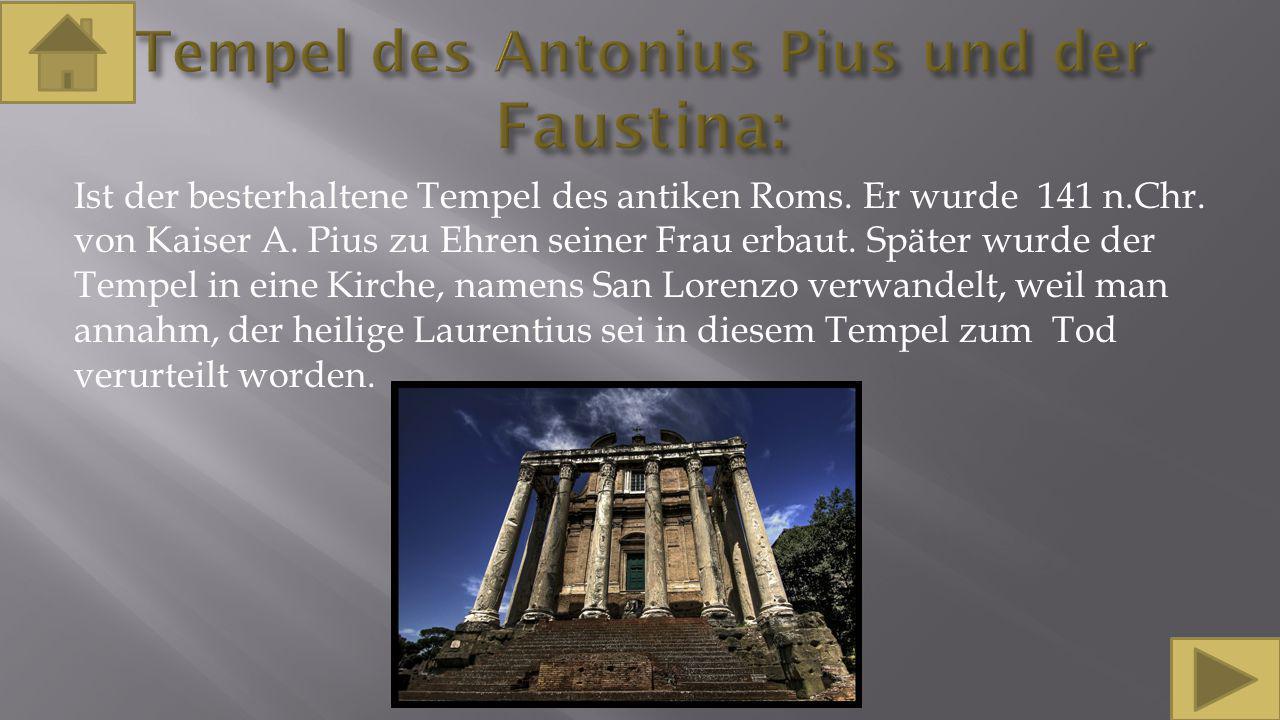 Ist der besterhaltene Tempel des antiken Roms. Er wurde 141 n.Chr. von Kaiser A. Pius zu Ehren seiner Frau erbaut. Später wurde der Tempel in eine Kir
