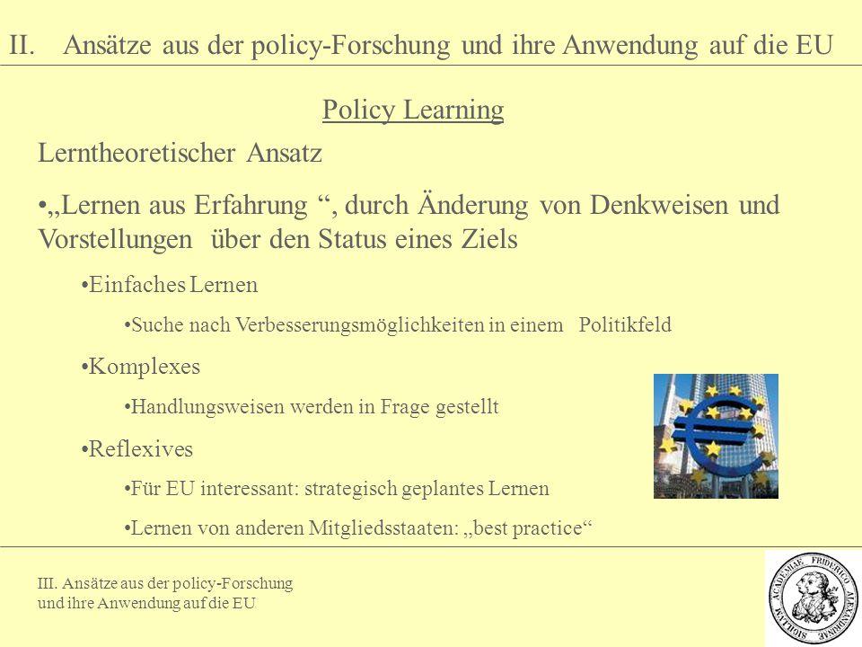 III. Ansätze aus der policy-Forschung und ihre Anwendung auf die EU II. Ansätze aus der policy-Forschung und ihre Anwendung auf die EU Lerntheoretisch
