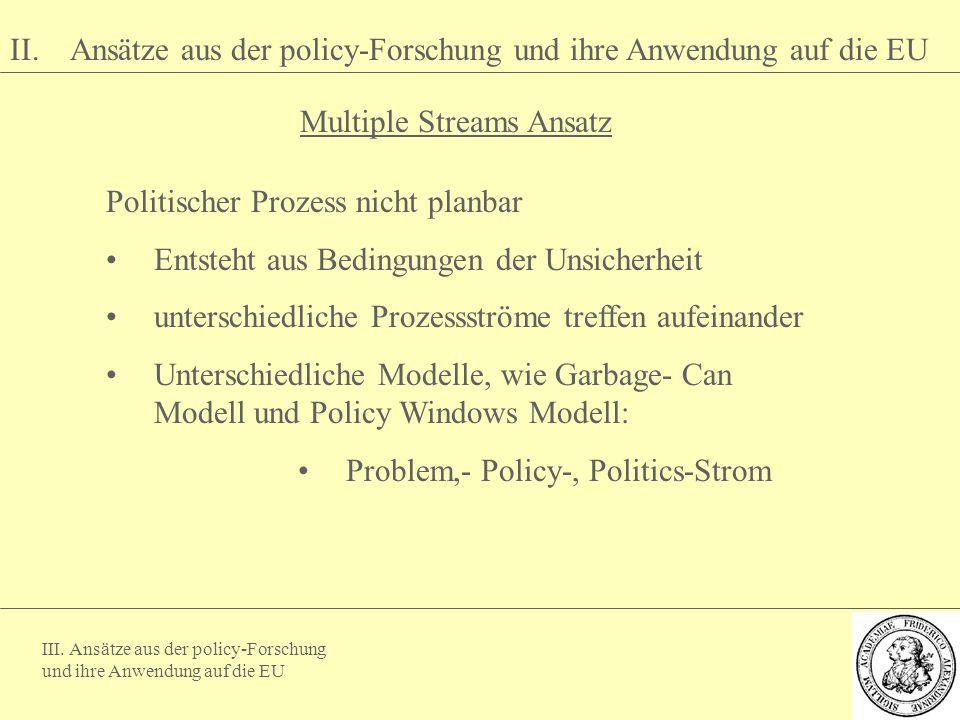 III. Ansätze aus der policy-Forschung und ihre Anwendung auf die EU II. Ansätze aus der policy-Forschung und ihre Anwendung auf die EU Multiple Stream