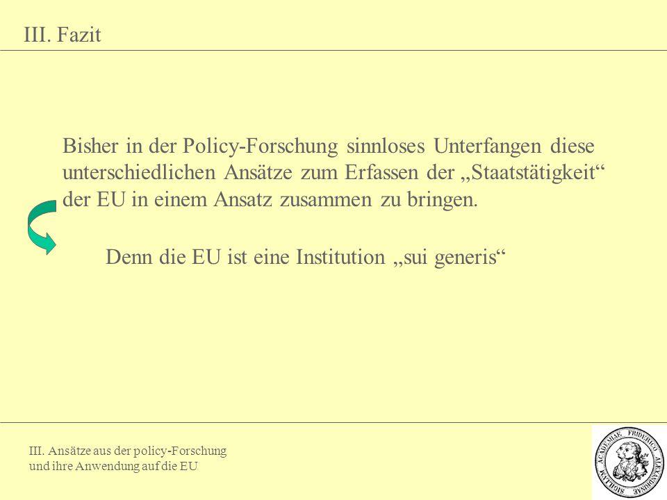 III. Ansätze aus der policy-Forschung und ihre Anwendung auf die EU III. Fazit Bisher in der Policy-Forschung sinnloses Unterfangen diese unterschiedl