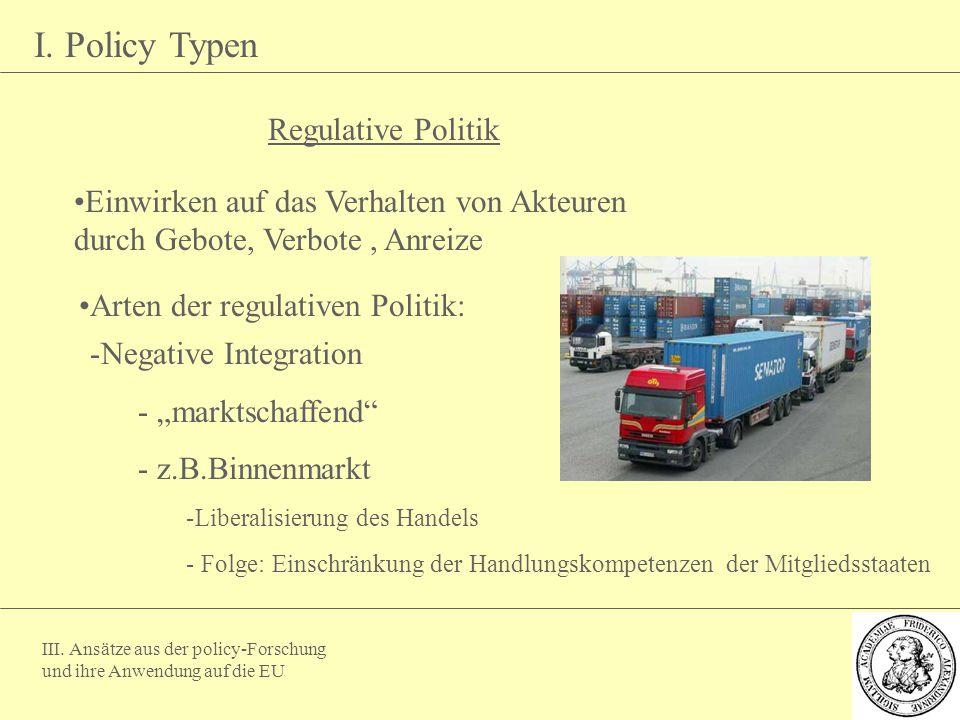 III. Ansätze aus der policy-Forschung und ihre Anwendung auf die EU I. Policy Typen Regulative Politik Einwirken auf das Verhalten von Akteuren durch