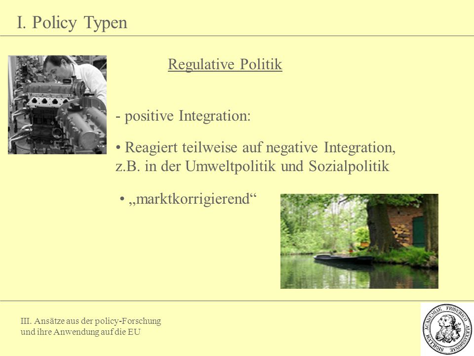 III. Ansätze aus der policy-Forschung und ihre Anwendung auf die EU I. Policy Typen Regulative Politik - positive Integration: Reagiert teilweise auf
