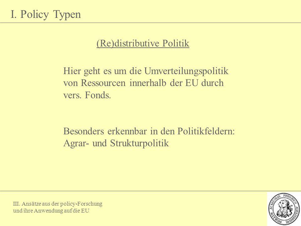 III. Ansätze aus der policy-Forschung und ihre Anwendung auf die EU I. Policy Typen (Re)distributive Politik Hier geht es um die Umverteilungspolitik