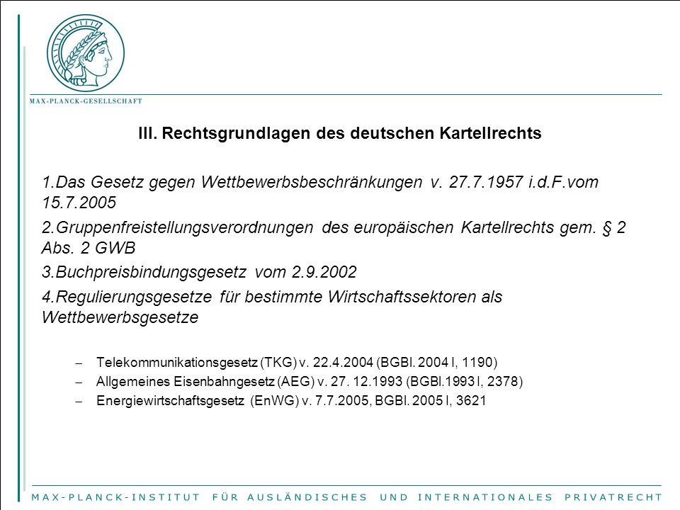 III. Rechtsgrundlagen des deutschen Kartellrechts 1.Das Gesetz gegen Wettbewerbsbeschränkungen v. 27.7.1957 i.d.F.vom 15.7.2005 2.Gruppenfreistellungs