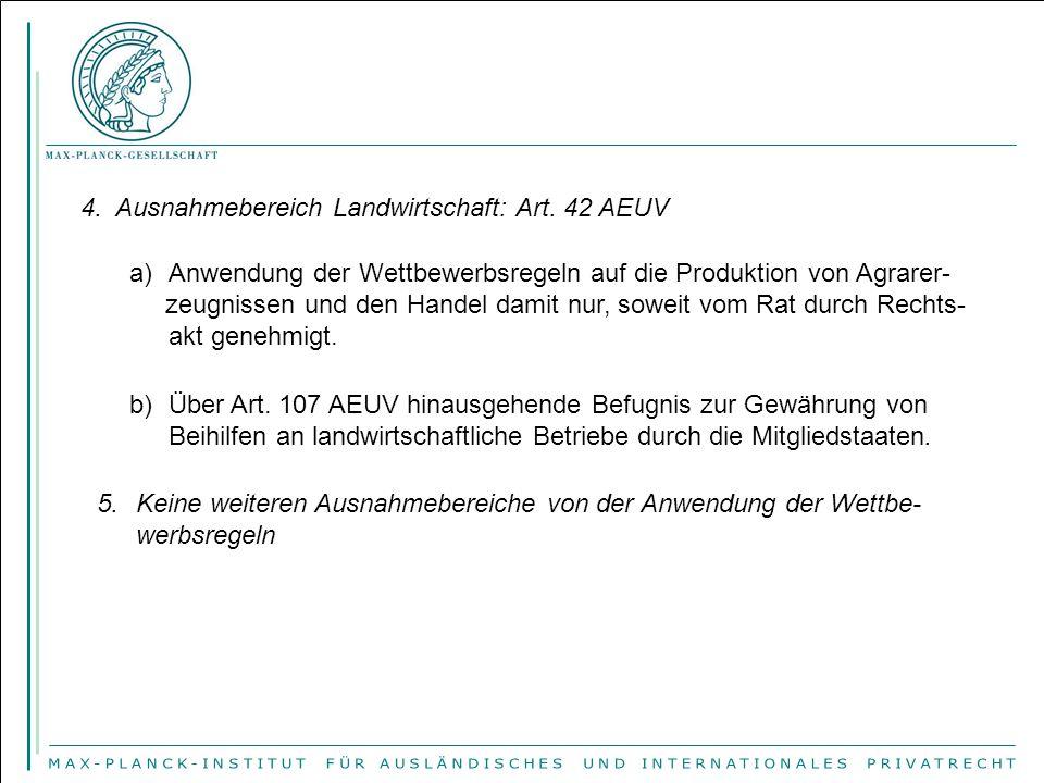 4. Ausnahmebereich Landwirtschaft: Art. 42 AEUV a)Anwendung der Wettbewerbsregeln auf die Produktion von Agrarer- zeugnissen und den Handel damit nur,