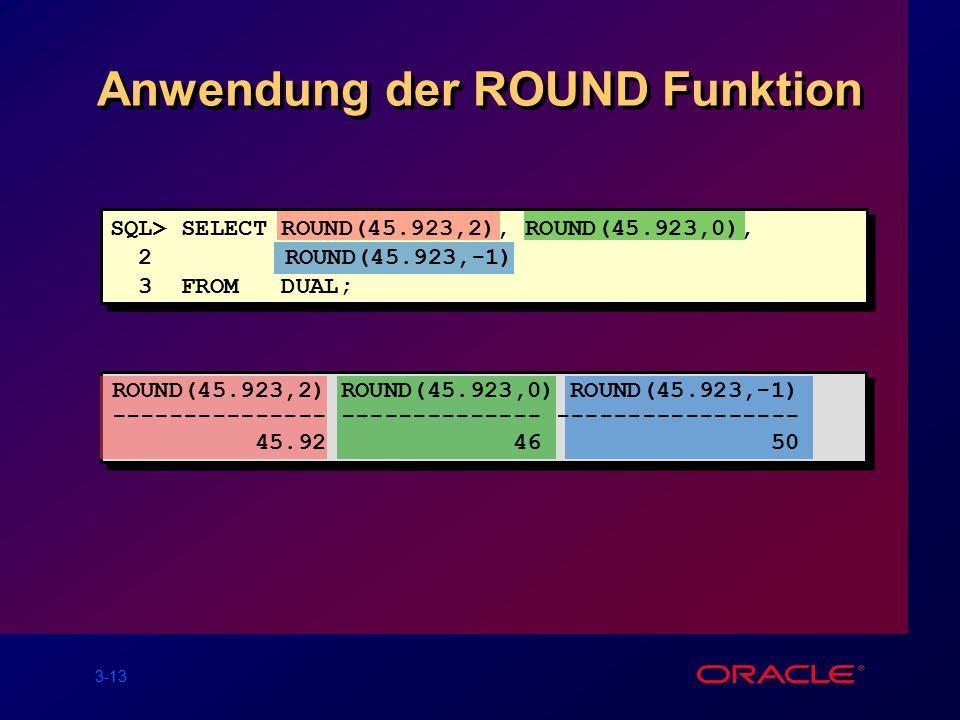3-13 Anwendung der ROUND Funktion SQL> SELECT ROUND(45.923,2), ROUND(45.923,0), 2 ROUND(45.923,-1) 3 FROM DUAL; ROUND(45.923,2) ROUND(45.923,0) ROUND(45.923,-1) --------------- -------------- ----------------- 45.92 46 50