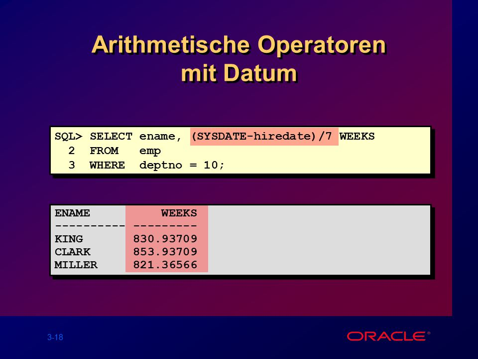3-18 Arithmetische Operatoren mit Datum SQL> SELECT ename, (SYSDATE-hiredate)/7 WEEKS 2 FROM emp 3 WHERE deptno = 10; ENAME WEEKS ---------- --------- KING 830.93709 CLARK 853.93709 MILLER 821.36566