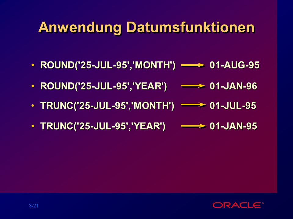 3-21 Anwendung Datumsfunktionen ROUND( 25-JUL-95 , MONTH ) 01-AUG-95ROUND( 25-JUL-95 , MONTH ) 01-AUG-95 ROUND( 25-JUL-95 , YEAR ) 01-JAN-96ROUND( 25-JUL-95 , YEAR ) 01-JAN-96 TRUNC( 25-JUL-95 , MONTH ) 01-JUL-95TRUNC( 25-JUL-95 , MONTH ) 01-JUL-95 TRUNC( 25-JUL-95 , YEAR ) 01-JAN-95TRUNC( 25-JUL-95 , YEAR ) 01-JAN-95