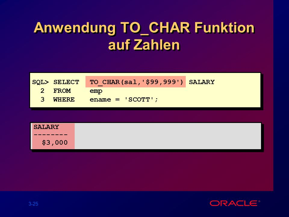 3-25 Anwendung TO_CHAR Funktion auf Zahlen SQL> SELECTTO_CHAR(sal, $99,999 ) SALARY 2 FROMemp 3 WHEREename = SCOTT ; SALARY -------- $3,000