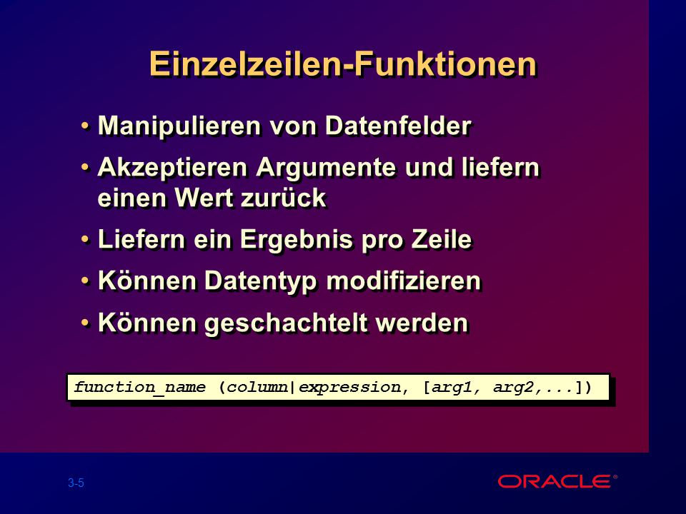 3-5 Einzelzeilen-Funktionen Manipulieren von Datenfelder Akzeptieren Argumente und liefern einen Wert zurück Liefern ein Ergebnis pro Zeile Können Datentyp modifizieren Können geschachtelt werden Manipulieren von Datenfelder Akzeptieren Argumente und liefern einen Wert zurück Liefern ein Ergebnis pro Zeile Können Datentyp modifizieren Können geschachtelt werden function_name (column|expression, [arg1, arg2,...])