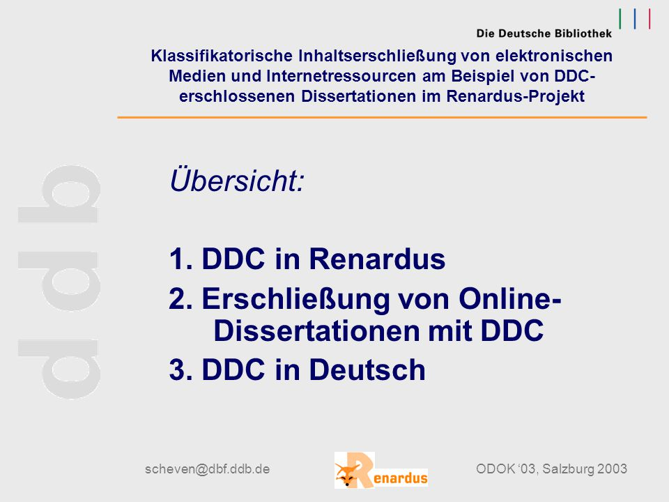 scheven@dbf.ddb.deODOK '03, Salzburg 2003 Klassifikatorische Inhaltserschließung von elektronischen Medien und Internetressourcen am Beispiel von DDC- erschlossenen Dissertationen im Renardus-Projekt Übersicht: 1.