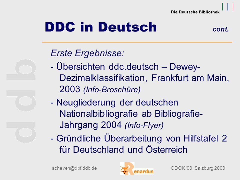 scheven@dbf.ddb.deODOK '03, Salzburg 2003 DDC in Deutsch Nähere Informationen unter: http://www.ddc-deutsch.de/ Gremien und beteiligte Gruppen: Konsortium DDC Deutsch (Federführung DDB) Expertengruppe DDC (fachliche Begleitung der Übersetzung) FH-Köln (für Übersetzung in Zusammenarbeit im DDB zuständig) Firma Pansoft (Erstellung des Editionssystems) DFG (fördert das Übersetzungsprojekt; Projektdauer: 2002- 2004)