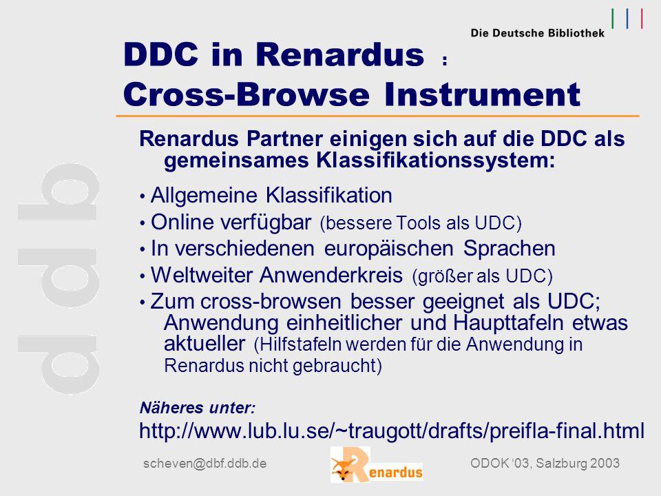 scheven@dbf.ddb.deODOK '03, Salzburg 2003 DDC in Renardus Geographischer Index - Studie Zentraler Geographischer Index: -Datengrundlage und Feldstruktur ähnlich wie SWD -Beschränkung auf die benutzten geographische Bezeichnungen -Erweitern mit TGN-Vokabular, Koordinaten -Einbeziehen von DDC Table II (geographischen Bezeichnungen wird betreffende DDC-Notation zugeordnet) -Anreichern mit englischen Bezeichnungen (Library of Congress Subject Headings, LCSH)