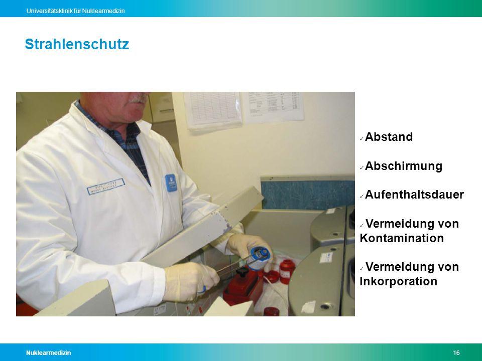 Nuklearmedizin16 Universitätsklinik für Nuklearmedizin Strahlenschutz Abstand Abschirmung Aufenthaltsdauer Vermeidung von Kontamination Vermeidung von Inkorporation