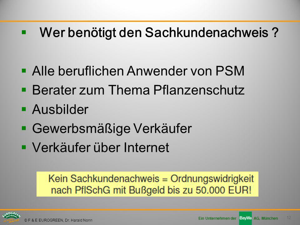 12 Ein Unternehmen der AG, München © F & E EUROGREEN, Dr. Harald Nonn  Wer benötigt den Sachkundenachweis ?  Alle beruflichen Anwender von PSM  Ber