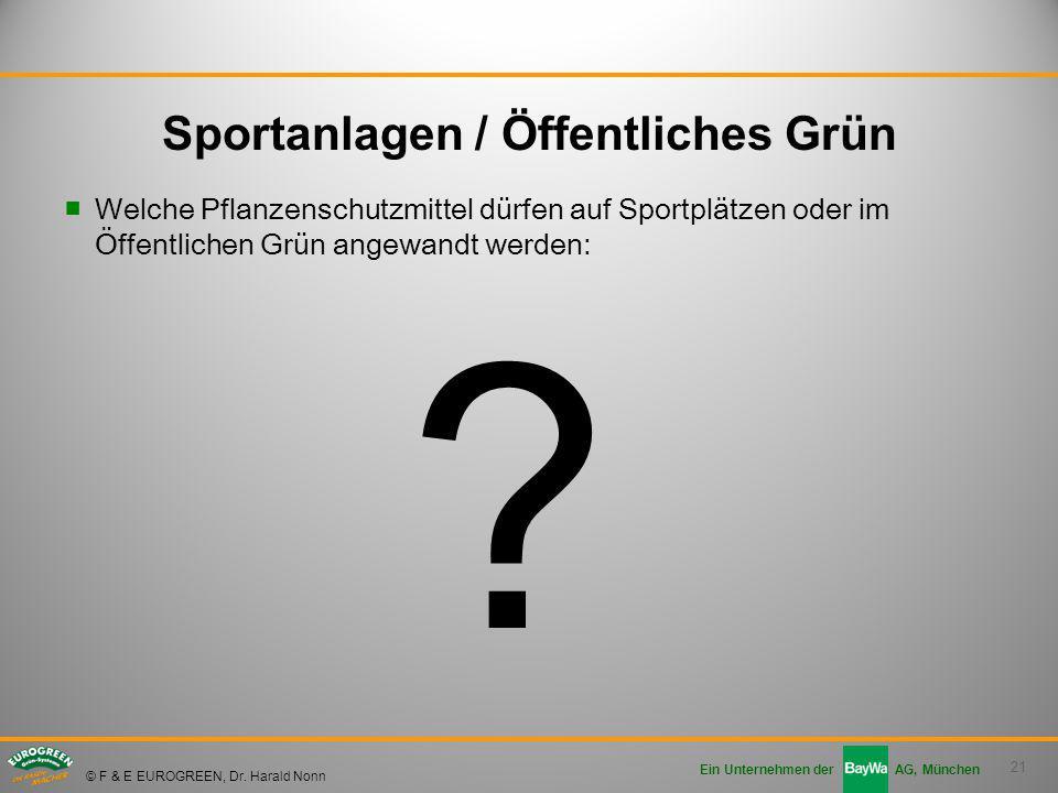 21 Ein Unternehmen der AG, München © F & E EUROGREEN, Dr. Harald Nonn ■Welche Pflanzenschutzmittel dürfen auf Sportplätzen oder im Öffentlichen Grün a