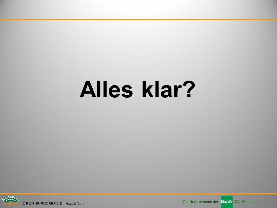 35 Ein Unternehmen der AG, München © F & E EUROGREEN, Dr. Harald Nonn Alles klar?