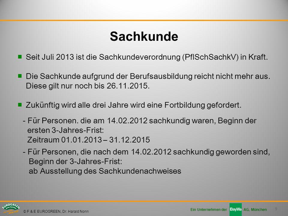 9 Ein Unternehmen der AG, München © F & E EUROGREEN, Dr. Harald Nonn ■Seit Juli 2013 ist die Sachkundeverordnung (PflSchSachkV) in Kraft. ■Die Sachkun