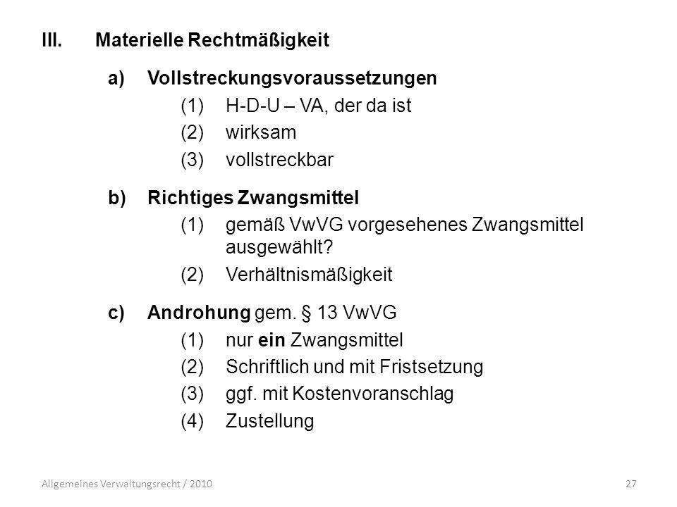 Allgemeines Verwaltungsrecht / 201027 III.Materielle Rechtmäßigkeit a)Vollstreckungsvoraussetzungen (1)H-D-U – VA, der da ist (2)wirksam (3)vollstreckbar b)Richtiges Zwangsmittel (1)gemäß VwVG vorgesehenes Zwangsmittel ausgewählt.