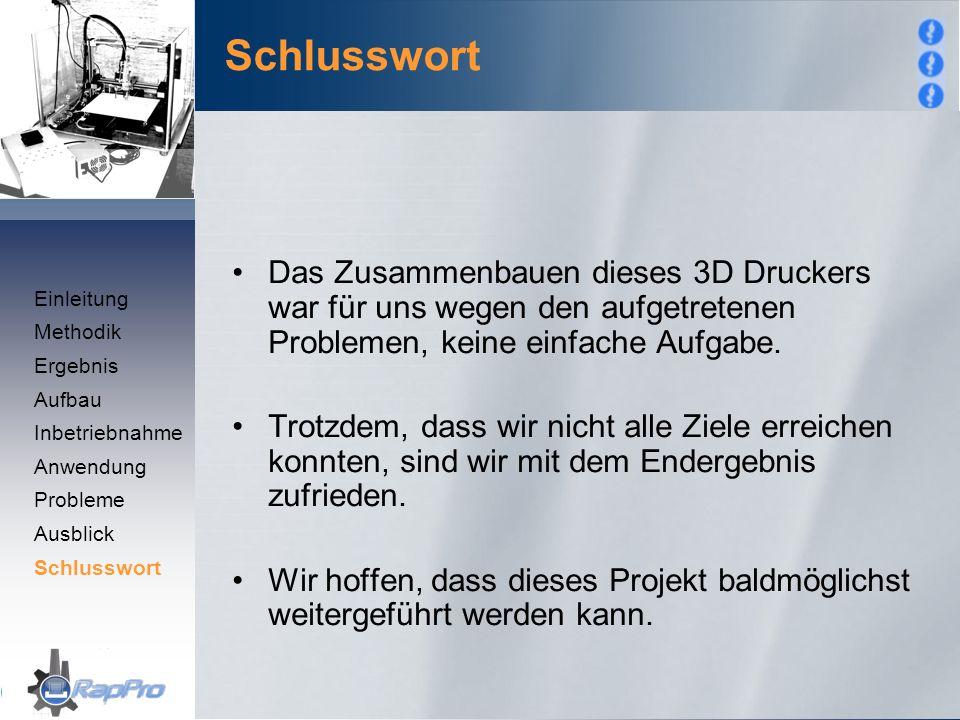 Das Zusammenbauen dieses 3D Druckers war für uns wegen den aufgetretenen Problemen, keine einfache Aufgabe. Trotzdem, dass wir nicht alle Ziele erreic