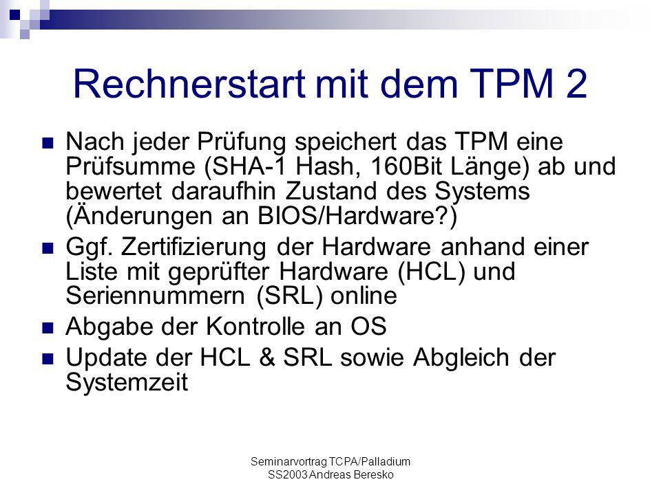 Seminarvortrag TCPA/Palladium SS2003 Andreas Beresko Rechnerstart mit dem TPM 2 Nach jeder Prüfung speichert das TPM eine Prüfsumme (SHA-1 Hash, 160Bit Länge) ab und bewertet daraufhin Zustand des Systems (Änderungen an BIOS/Hardware?) Ggf.