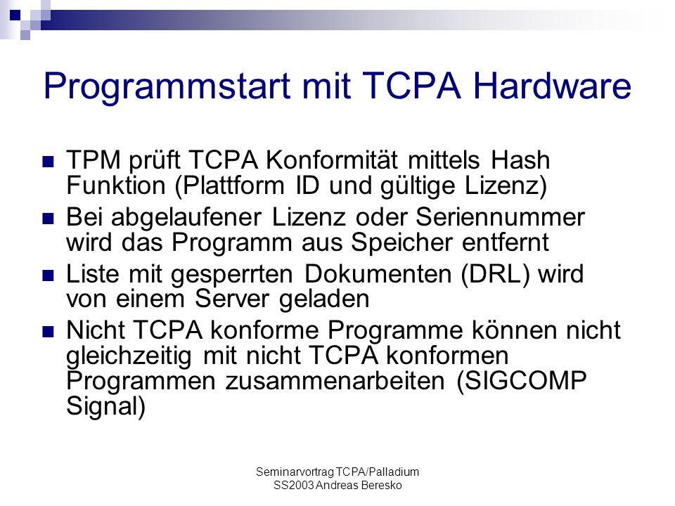Seminarvortrag TCPA/Palladium SS2003 Andreas Beresko Programmstart mit TCPA Hardware TPM prüft TCPA Konformität mittels Hash Funktion (Plattform ID und gültige Lizenz) Bei abgelaufener Lizenz oder Seriennummer wird das Programm aus Speicher entfernt Liste mit gesperrten Dokumenten (DRL) wird von einem Server geladen Nicht TCPA konforme Programme können nicht gleichzeitig mit nicht TCPA konformen Programmen zusammenarbeiten (SIGCOMP Signal)