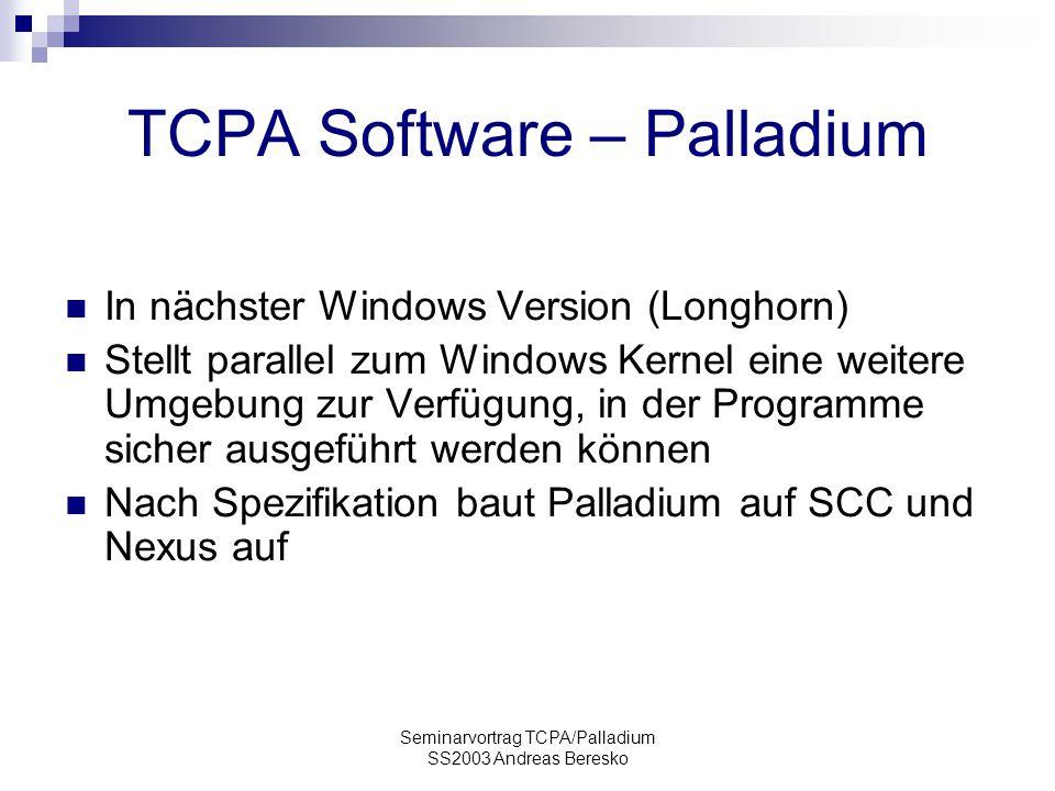 Seminarvortrag TCPA/Palladium SS2003 Andreas Beresko TCPA Software – Palladium In nächster Windows Version (Longhorn) Stellt parallel zum Windows Kernel eine weitere Umgebung zur Verfügung, in der Programme sicher ausgeführt werden können Nach Spezifikation baut Palladium auf SCC und Nexus auf