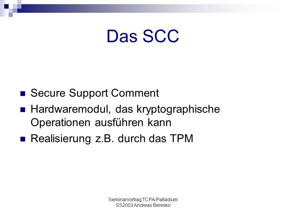 Seminarvortrag TCPA/Palladium SS2003 Andreas Beresko Das SCC Secure Support Comment Hardwaremodul, das kryptographische Operationen ausführen kann Realisierung z.B.