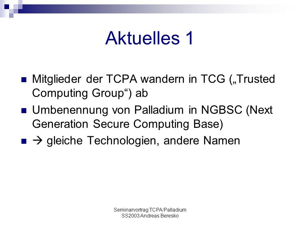"Seminarvortrag TCPA/Palladium SS2003 Andreas Beresko Aktuelles 1 Mitglieder der TCPA wandern in TCG (""Trusted Computing Group ) ab Umbenennung von Palladium in NGBSC (Next Generation Secure Computing Base)  gleiche Technologien, andere Namen"