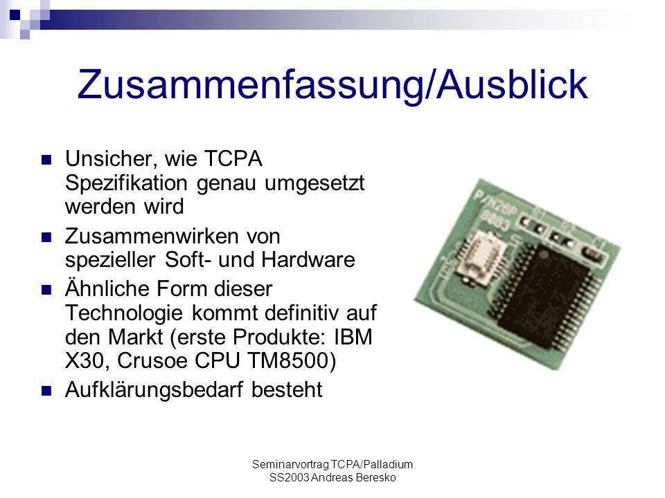 Seminarvortrag TCPA/Palladium SS2003 Andreas Beresko Zusammenfassung/Ausblick Unsicher, wie TCPA Spezifikation genau umgesetzt werden wird Zusammenwirken von spezieller Soft- und Hardware Ähnliche Form dieser Technologie kommt definitiv auf den Markt (erste Produkte: IBM X30, Crusoe CPU TM8500) Aufklärungsbedarf besteht