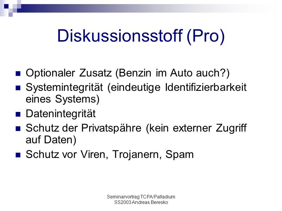 Seminarvortrag TCPA/Palladium SS2003 Andreas Beresko Diskussionsstoff (Pro) Optionaler Zusatz (Benzin im Auto auch?) Systemintegrität (eindeutige Identifizierbarkeit eines Systems) Datenintegrität Schutz der Privatspähre (kein externer Zugriff auf Daten) Schutz vor Viren, Trojanern, Spam