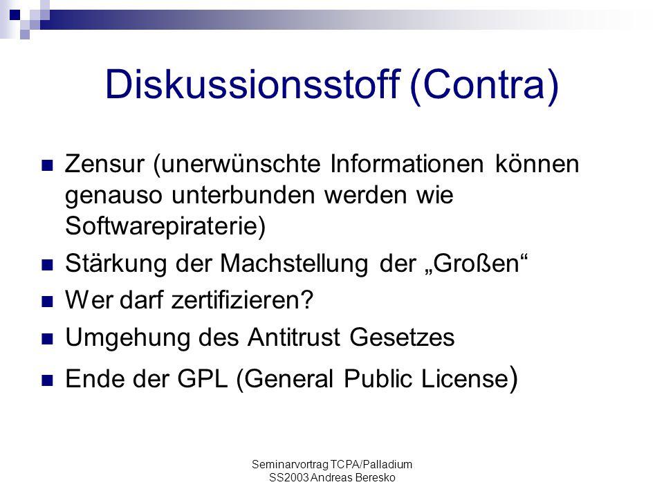 """Seminarvortrag TCPA/Palladium SS2003 Andreas Beresko Diskussionsstoff (Contra) Zensur (unerwünschte Informationen können genauso unterbunden werden wie Softwarepiraterie) Stärkung der Machstellung der """"Großen Wer darf zertifizieren."""