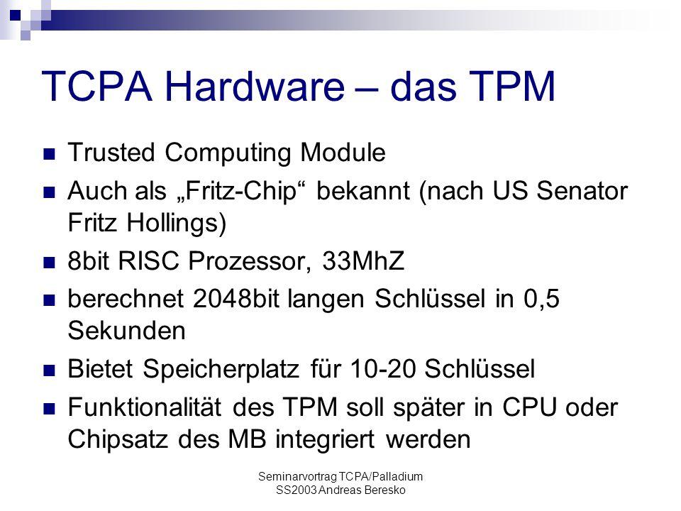 """Seminarvortrag TCPA/Palladium SS2003 Andreas Beresko TCPA Hardware – das TPM Trusted Computing Module Auch als """"Fritz-Chip bekannt (nach US Senator Fritz Hollings) 8bit RISC Prozessor, 33MhZ berechnet 2048bit langen Schlüssel in 0,5 Sekunden Bietet Speicherplatz für 10-20 Schlüssel Funktionalität des TPM soll später in CPU oder Chipsatz des MB integriert werden"""